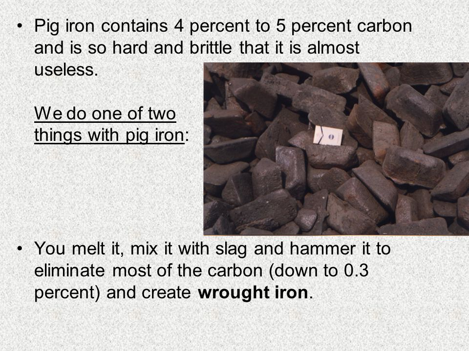 Pig iron contains 4 percent to 5 percent carbon and is so hard and brittle that it is almost useless.