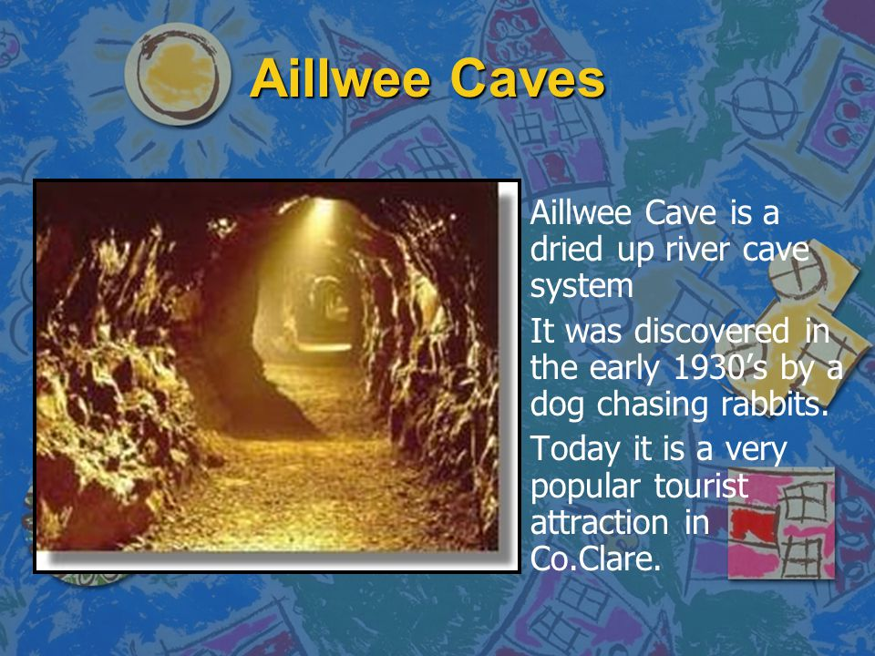 Aillwee Caves n Aillwee Cave is a dried up river cave system n It was discovered in the early 1930's by a dog chasing rabbits.