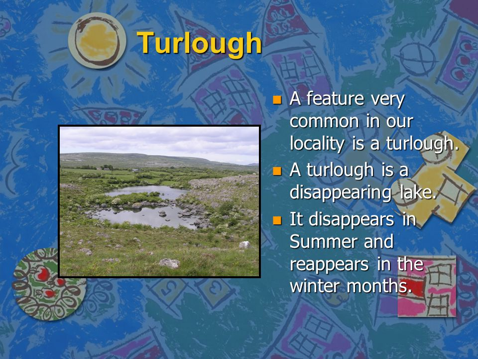 Turlough n A feature very common in our locality is a turlough.