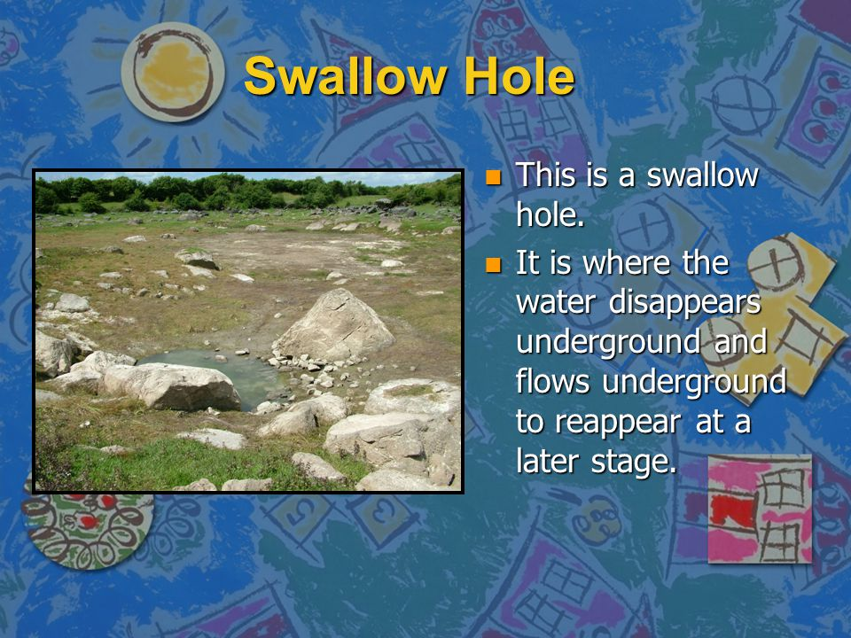 Swallow Hole n This is a swallow hole. n It is where the water disappears underground and flows underground to reappear at a later stage.