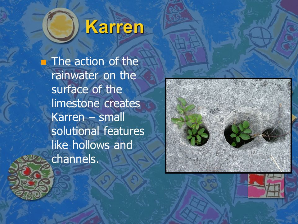 Karren n n The action of the rainwater on the surface of the limestone creates Karren – small solutional features like hollows and channels.