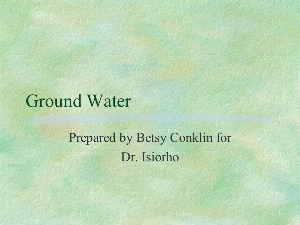 Ground Water Prepared by Betsy Conklin for Dr. Isiorho