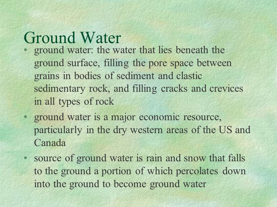 Ground Water ground water: the water that lies beneath the ground surface, filling the pore space between grains in bodies of sediment and clastic sed