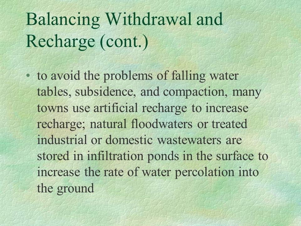 Balancing Withdrawal and Recharge (cont.) to avoid the problems of falling water tables, subsidence, and compaction, many towns use artificial recharg