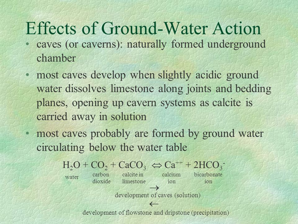 Effects of Ground-Water Action caves (or caverns): naturally formed underground chamber most caves develop when slightly acidic ground water dissolves