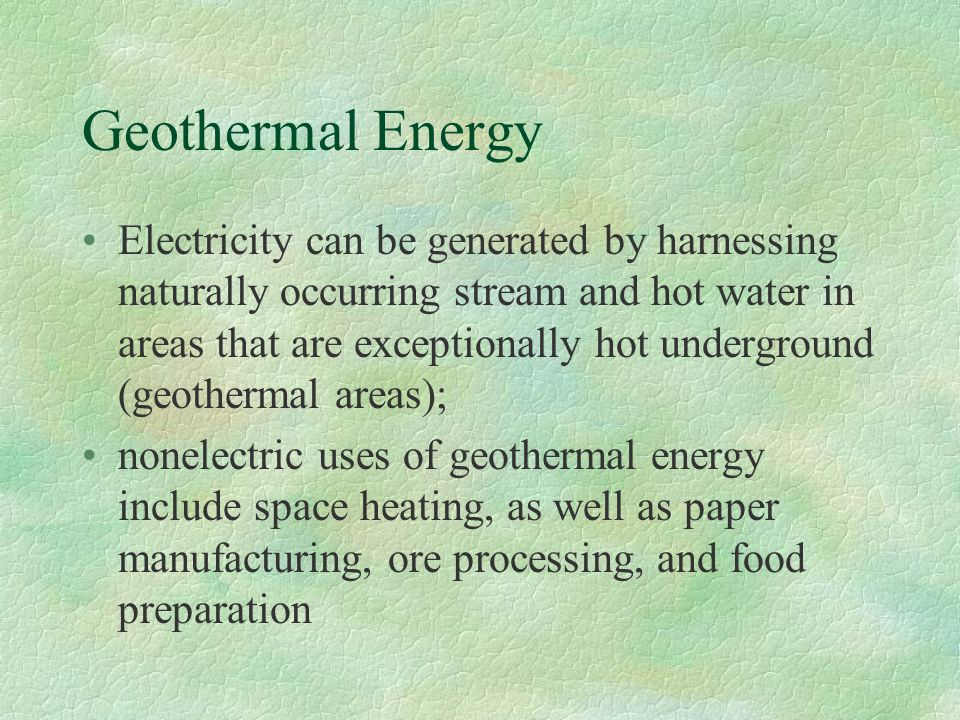 Geothermal Energy Electricity can be generated by harnessing naturally occurring stream and hot water in areas that are exceptionally hot underground