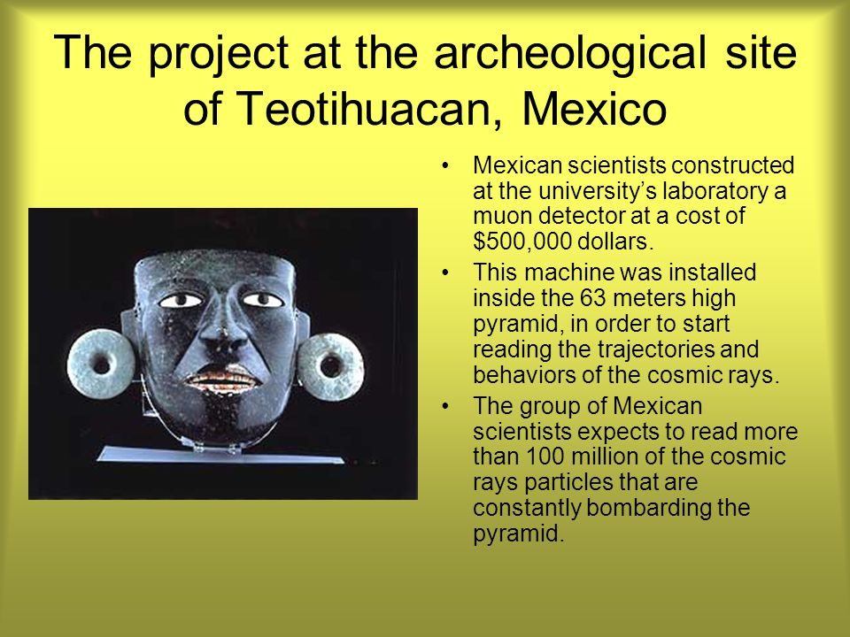 The project at the archeological site of Teotihuacan, Mexico Mexican scientists constructed at the university's laboratory a muon detector at a cost of $500,000 dollars.