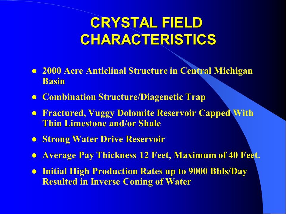 CRYSTAL FIELD CHARACTERISTICS l 2000 Acre Anticlinal Structure in Central Michigan Basin l Combination Structure/Diagenetic Trap l Fractured, Vuggy Dolomite Reservoir Capped With Thin Limestone and/or Shale l Strong Water Drive Reservoir l Average Pay Thickness 12 Feet, Maximum of 40 Feet.