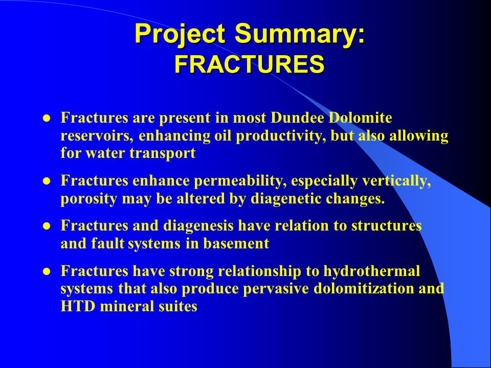 Project Summary: FRACTURES l Fractures are present in most Dundee Dolomite reservoirs, enhancing oil productivity, but also allowing for water transport l Fractures enhance permeability, especially vertically, porosity may be altered by diagenetic changes.