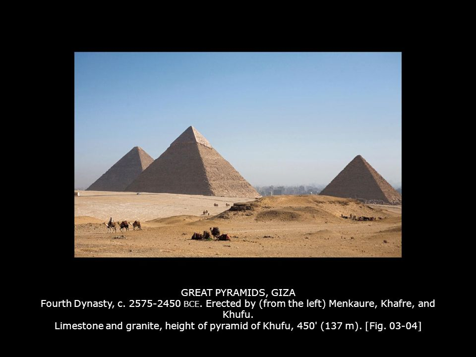 GREAT PYRAMIDS, GIZA Fourth Dynasty, c. 2575-2450 BCE. Erected by (from the left) Menkaure, Khafre, and Khufu. Limestone and granite, height of pyrami