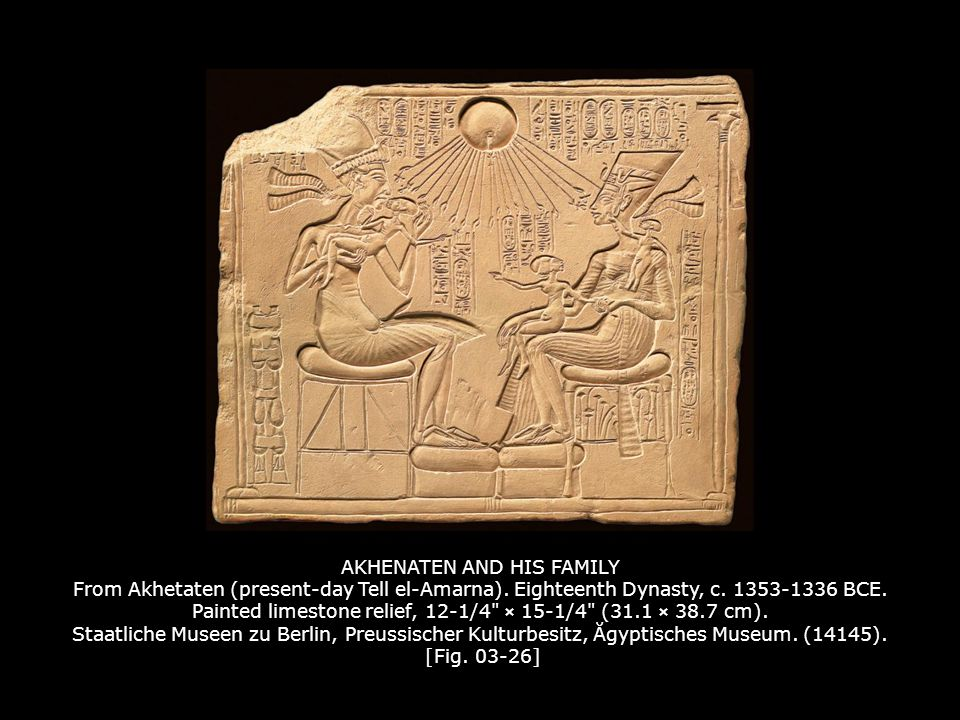 AKHENATEN AND HIS FAMILY From Akhetaten (present-day Tell el-Amarna). Eighteenth Dynasty, c. 1353-1336 BCE. Painted limestone relief, 12-1/4