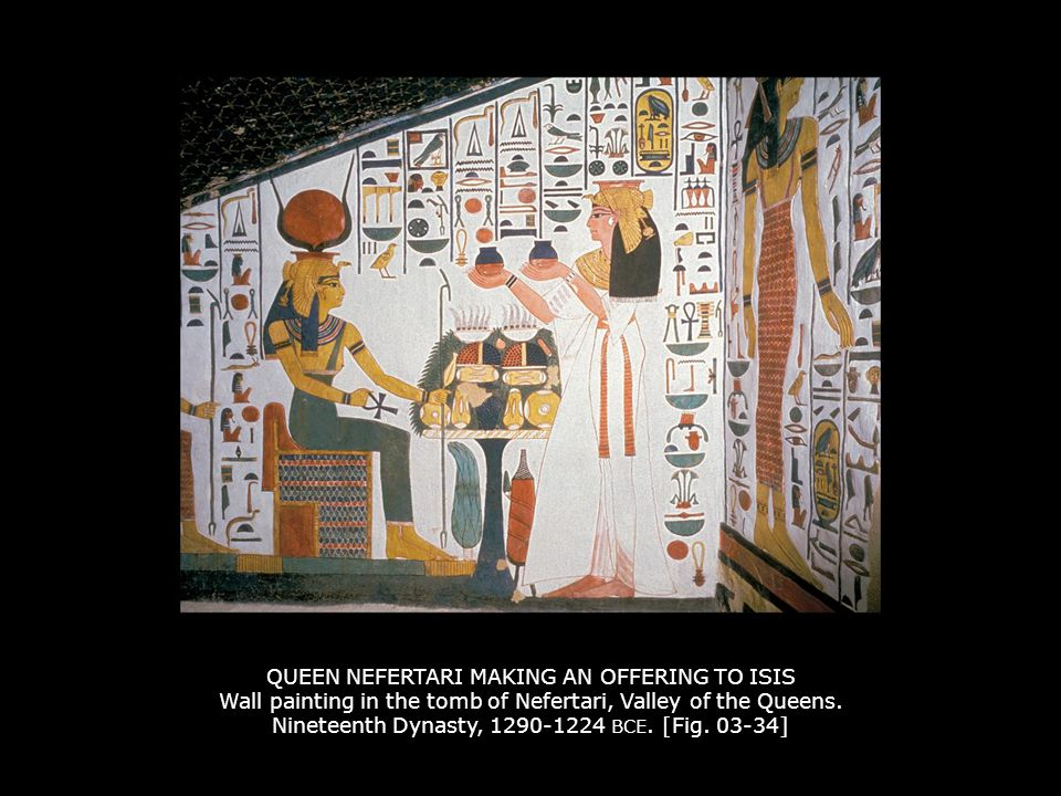 QUEEN NEFERTARI MAKING AN OFFERING TO ISIS Wall painting in the tomb of Nefertari, Valley of the Queens. Nineteenth Dynasty, 1290-1224 BCE. [Fig. 03-3