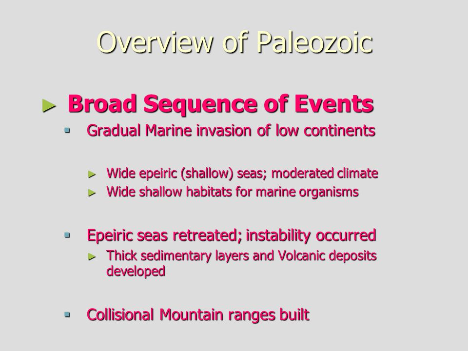 Overview of Paleozoic ► Broad Sequence of Events  Gradual Marine invasion of low continents ► Wide epeiric (shallow) seas; moderated climate ► Wide shallow habitats for marine organisms  Epeiric seas retreated; instability occurred ► Thick sedimentary layers and Volcanic deposits developed  Collisional Mountain ranges built