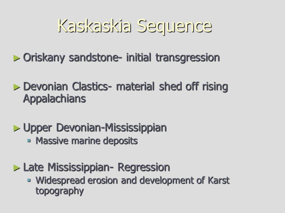 Kaskaskia Sequence ► Oriskany sandstone- initial transgression ► Devonian Clastics- material shed off rising Appalachians ► Upper Devonian-Mississippian  Massive marine deposits ► Late Mississippian- Regression  Widespread erosion and development of Karst topography