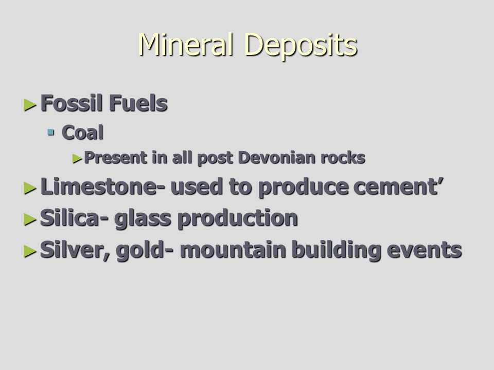 Mineral Deposits ► Fossil Fuels  Coal ► Present in all post Devonian rocks ► Limestone- used to produce cement' ► Silica- glass production ► Silver,