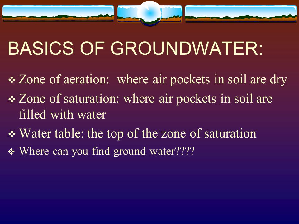 BASICS OF GROUNDWATER:  Zone of aeration: where air pockets in soil are dry  Zone of saturation: where air pockets in soil are filled with water  W