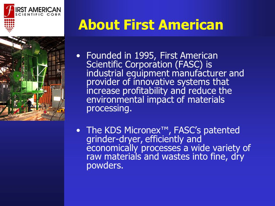 About First American Founded in 1995, First American Scientific Corporation (FASC) is industrial equipment manufacturer and provider of innovative systems that increase profitability and reduce the environmental impact of materials processing.