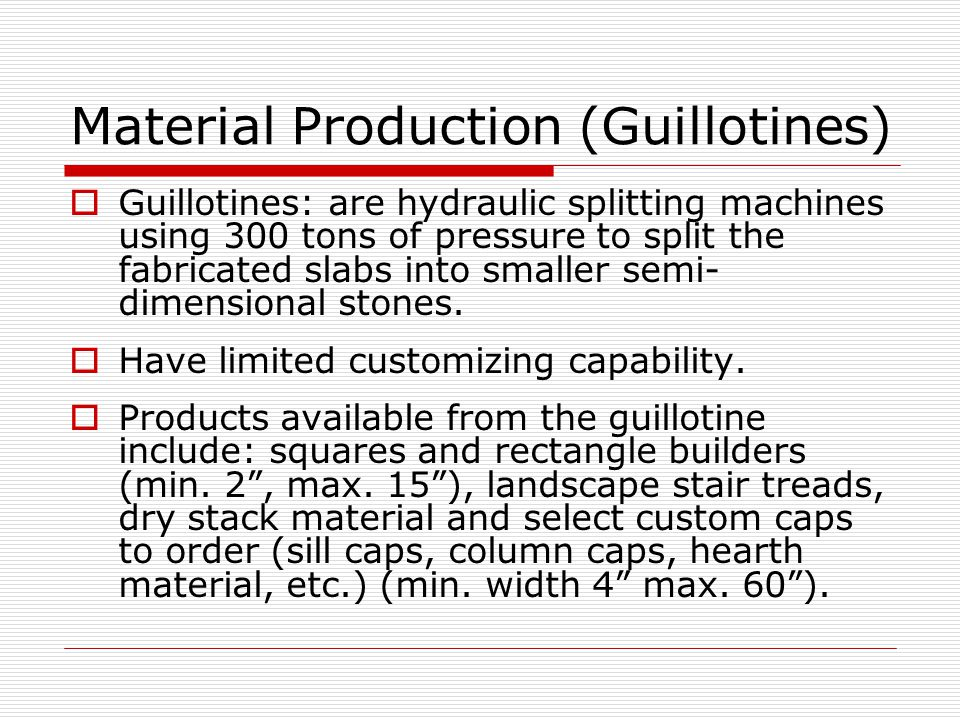 Material Production (Guillotines)  Guillotines: are hydraulic splitting machines using 300 tons of pressure to split the fabricated slabs into smaller semi- dimensional stones.