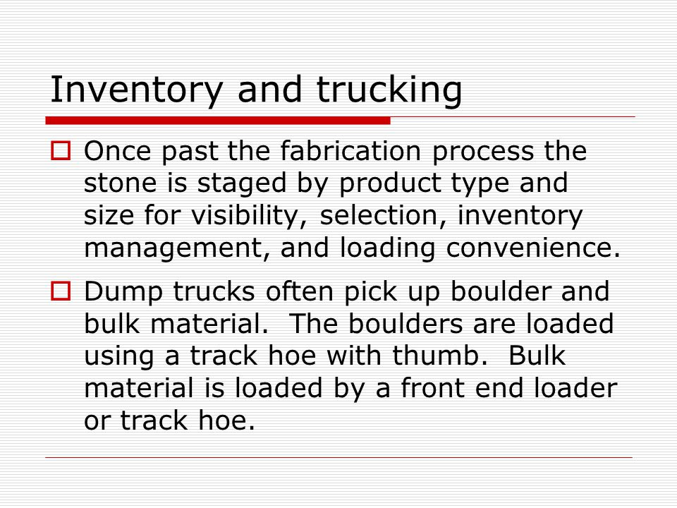 Inventory and trucking  Once past the fabrication process the stone is staged by product type and size for visibility, selection, inventory management, and loading convenience.