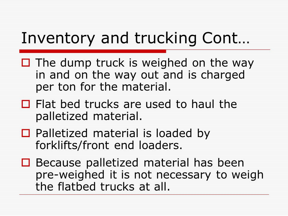 Inventory and trucking Cont…  The dump truck is weighed on the way in and on the way out and is charged per ton for the material.