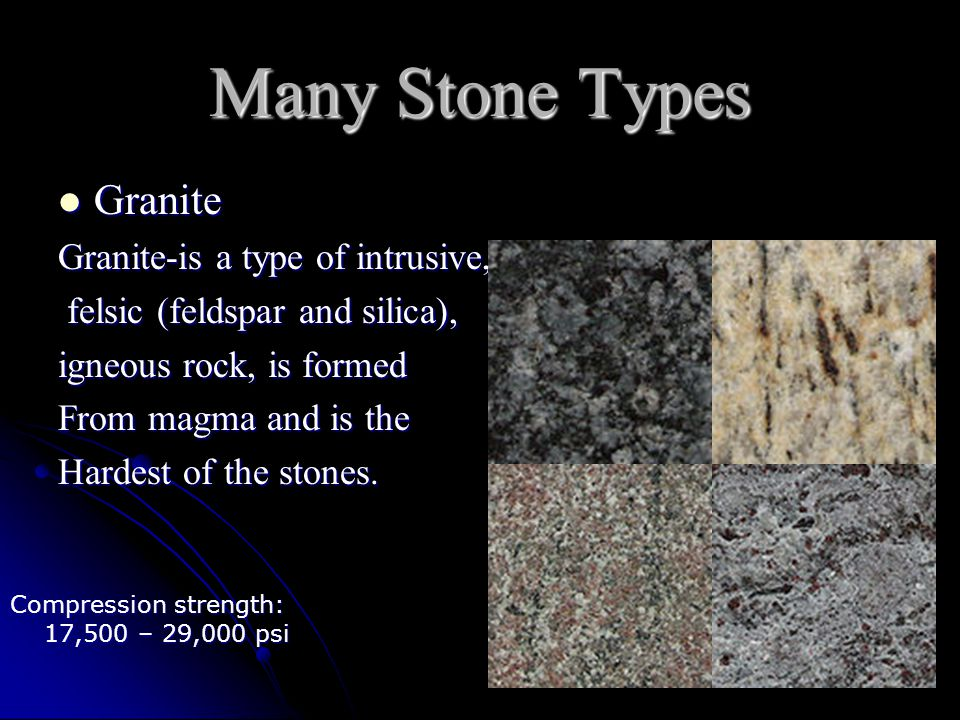 Many Stone Types Granite Granite Granite-is a type of intrusive, felsic (feldspar and silica), felsic (feldspar and silica), igneous rock, is formed From magma and is the Hardest of the stones.