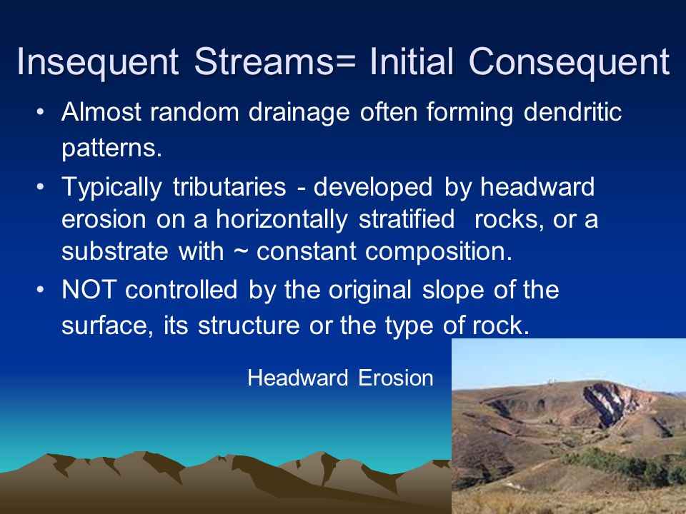 Insequent Streams= Initial Consequent Almost random drainage often forming dendritic patterns. Typically tributaries - developed by headward erosion o