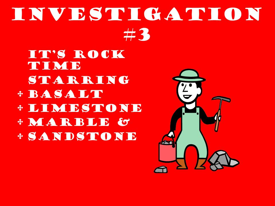 Investigation #3 IT'S ROCK TIME STARRING Basalt Limestone Marble & Sandstone