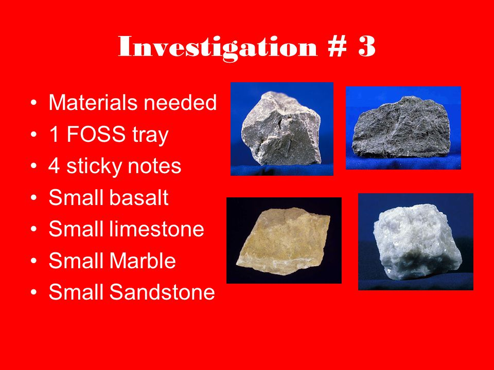 Investigation # 3 Materials needed 1 FOSS tray 4 sticky notes Small basalt Small limestone Small Marble Small Sandstone