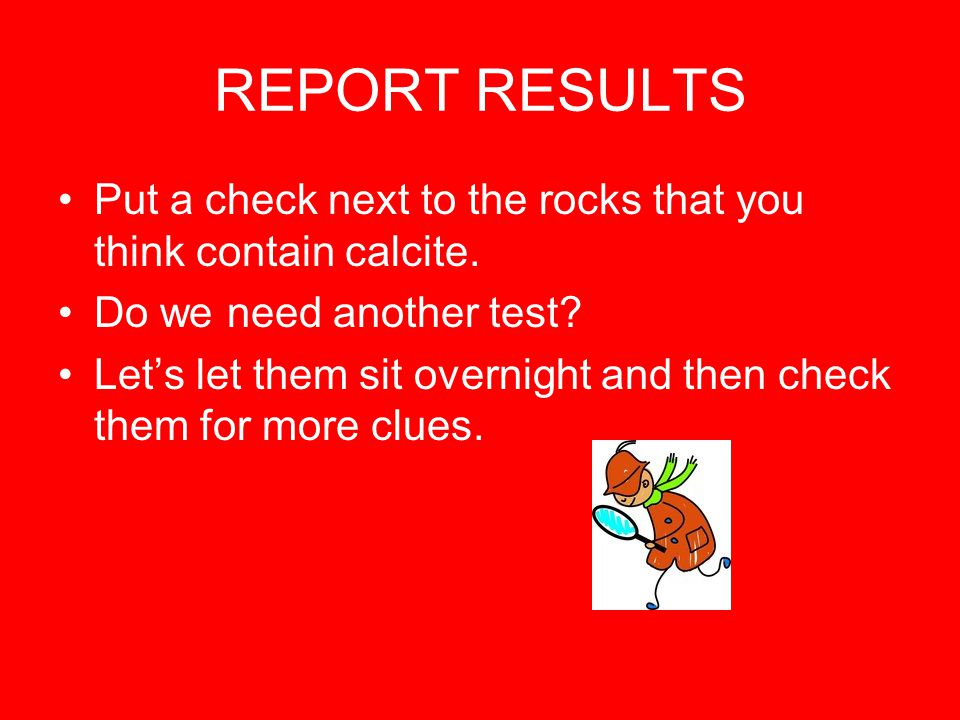 REPORT RESULTS Put a check next to the rocks that you think contain calcite.