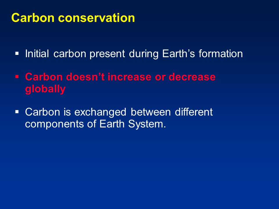 Carbon conservation  Initial carbon present during Earth's formation  Carbon doesn't increase or decrease globally  Carbon is exchanged between different components of Earth System.