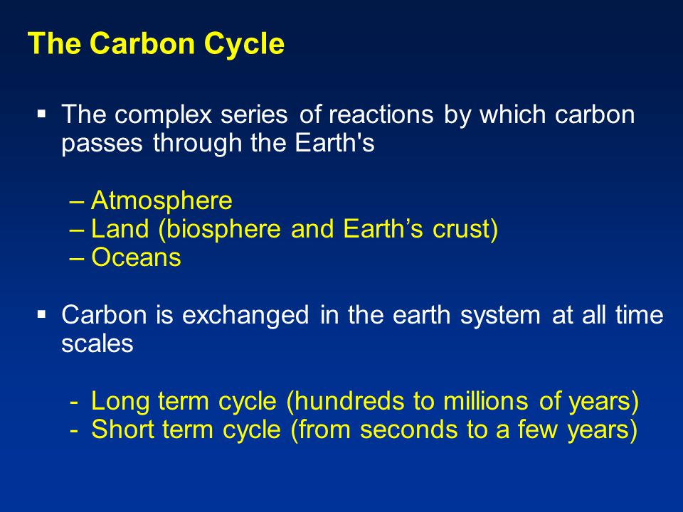 The Carbon Cycle  The complex series of reactions by which carbon passes through the Earth s –Atmosphere –Land (biosphere and Earth's crust) –Oceans  Carbon is exchanged in the earth system at all time scales -Long term cycle (hundreds to millions of years) -Short term cycle (from seconds to a few years)