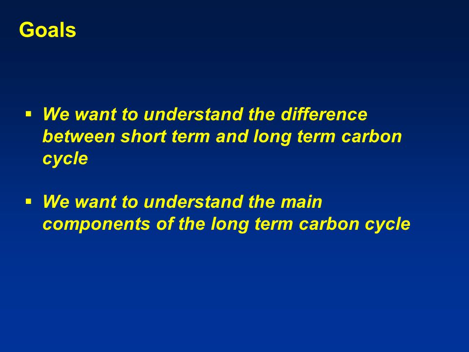 Goals  We want to understand the difference between short term and long term carbon cycle  We want to understand the main components of the long term carbon cycle