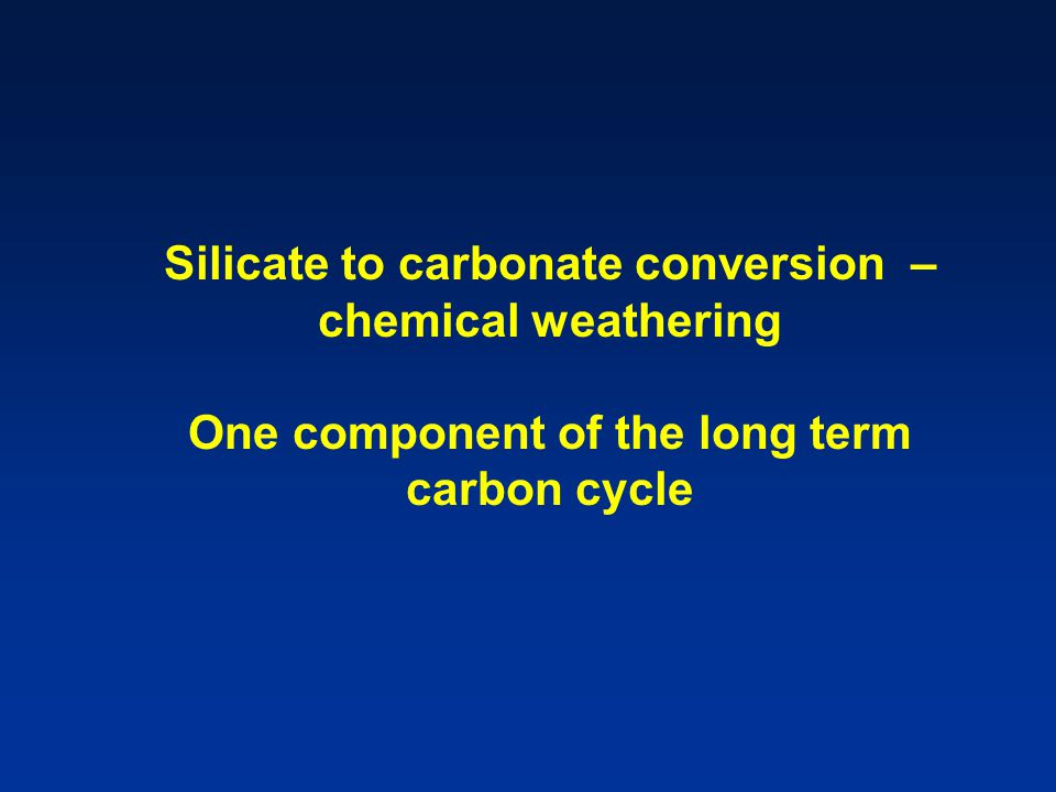 Silicate to carbonate conversion – chemical weathering One component of the long term carbon cycle