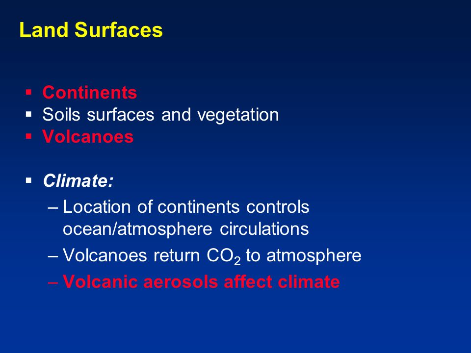 Land Surfaces  Continents  Soils surfaces and vegetation  Volcanoes  Climate: –Location of continents controls ocean/atmosphere circulations –Volcanoes return CO 2 to atmosphere –Volcanic aerosols affect climate