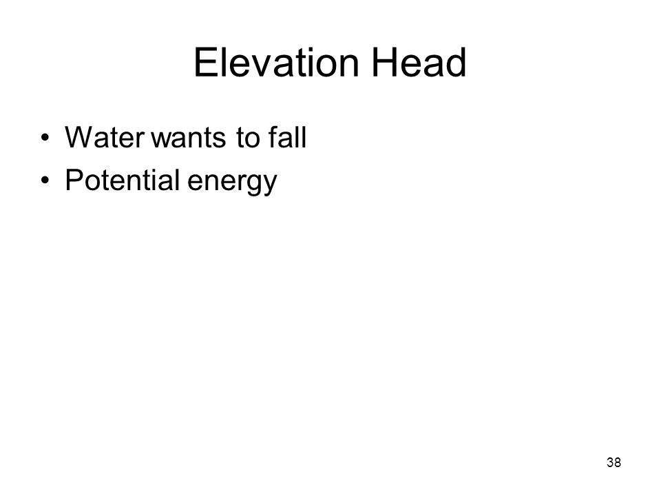 38 Elevation Head Water wants to fall Potential energy
