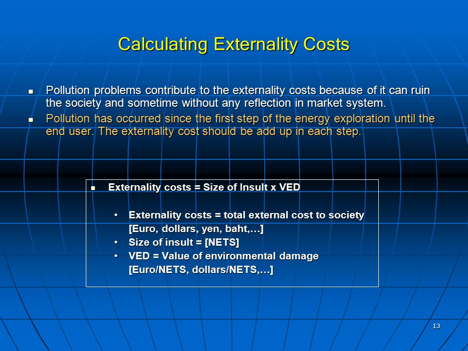 13 Calculating Externality Costs Externality costs = Size of Insult x VED Externality costs = Size of Insult x VED Externality costs = total external cost to societyExternality costs = total external cost to society [Euro, dollars, yen, baht,…] Size of insult = [NETS]Size of insult = [NETS] VED = Value of environmental damageVED = Value of environmental damage [Euro/NETS, dollars/NETS,…] [Euro/NETS, dollars/NETS,…] Pollution problems contribute to the externality costs because of it can ruin the society and sometime without any reflection in market system.
