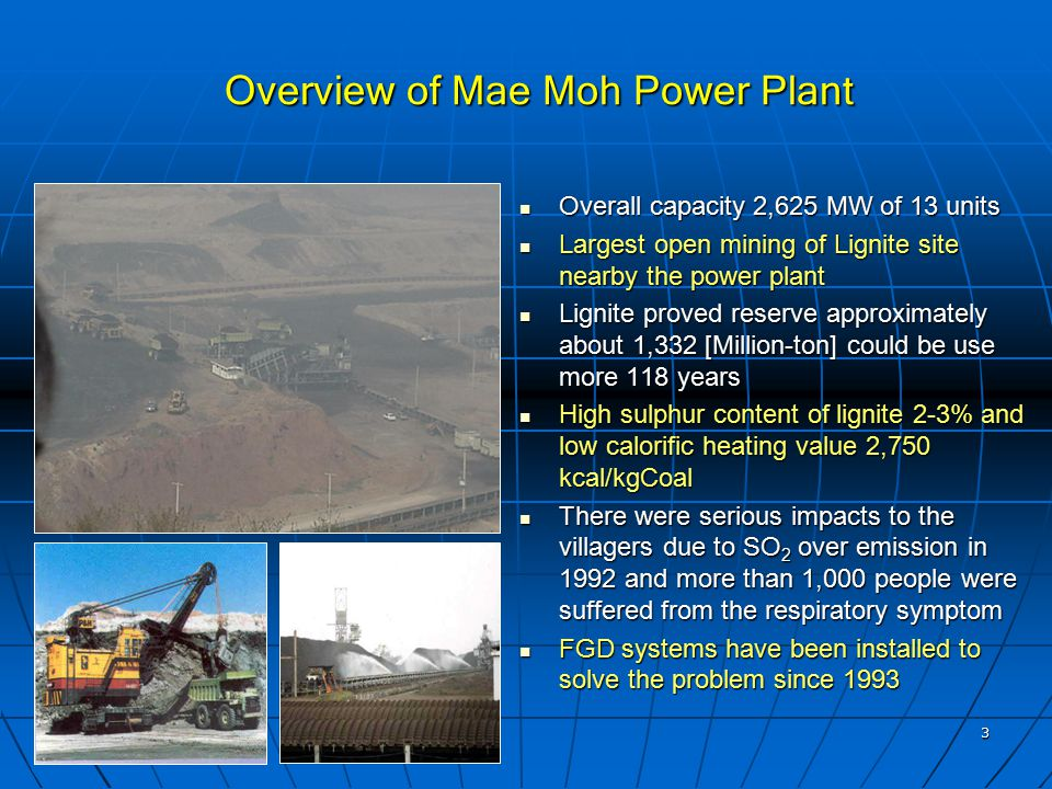 3 Overview of Mae Moh Power Plant Overall capacity 2,625 MW of 13 units Overall capacity 2,625 MW of 13 units Largest open mining of Lignite site nearby the power plant Largest open mining of Lignite site nearby the power plant Lignite proved reserve approximately about 1,332 [Million-ton] could be use more 118 years Lignite proved reserve approximately about 1,332 [Million-ton] could be use more 118 years High sulphur content of lignite 2-3% and low calorific heating value 2,750 kcal/kgCoal High sulphur content of lignite 2-3% and low calorific heating value 2,750 kcal/kgCoal There were serious impacts to the villagers due to SO 2 over emission in 1992 and more than 1,000 people were suffered from the respiratory symptom There were serious impacts to the villagers due to SO 2 over emission in 1992 and more than 1,000 people were suffered from the respiratory symptom FGD systems have been installed to solve the problem since 1993 FGD systems have been installed to solve the problem since 1993