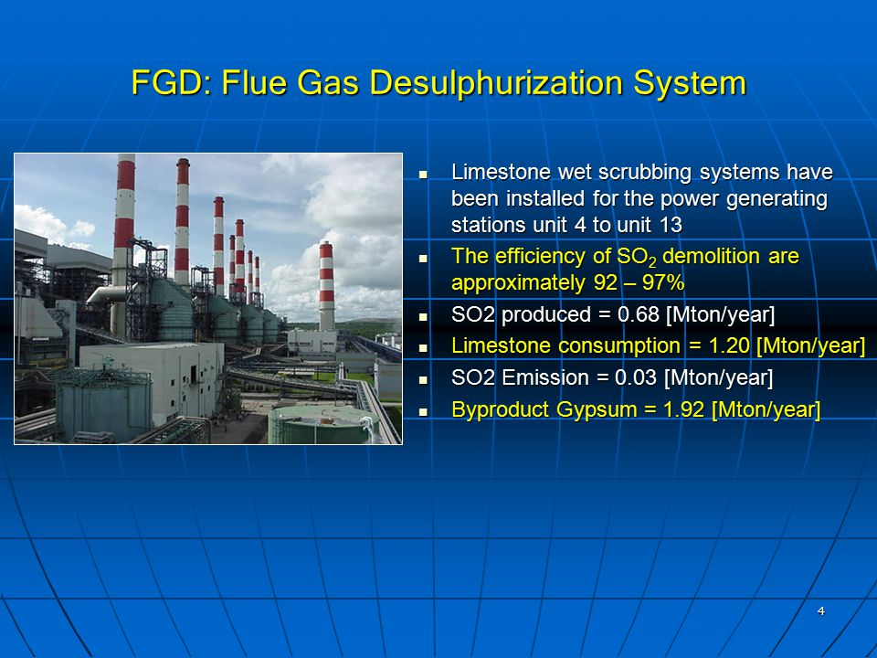 4 FGD: Flue Gas Desulphurization System Limestone wet scrubbing systems have been installed for the power generating stations unit 4 to unit 13 Limestone wet scrubbing systems have been installed for the power generating stations unit 4 to unit 13 The efficiency of SO 2 demolition are approximately 92 – 97% The efficiency of SO 2 demolition are approximately 92 – 97% SO2 produced = 0.68 [Mton/year] SO2 produced = 0.68 [Mton/year] Limestone consumption = 1.20 [Mton/year] Limestone consumption = 1.20 [Mton/year] SO2 Emission = 0.03 [Mton/year] SO2 Emission = 0.03 [Mton/year] Byproduct Gypsum = 1.92 [Mton/year] Byproduct Gypsum = 1.92 [Mton/year]