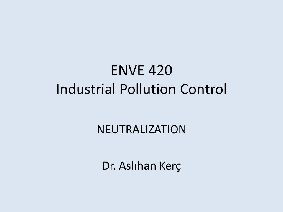 ENVE 420 Industrial Pollution Control NEUTRALIZATION Dr. Aslıhan Kerç