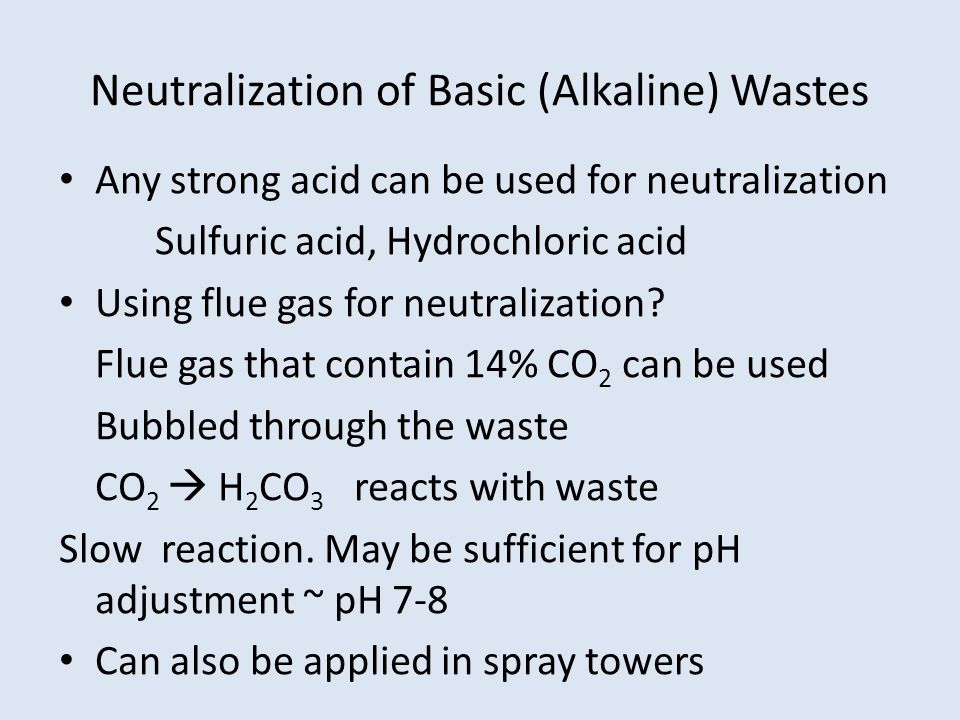Neutralization of Basic (Alkaline) Wastes Any strong acid can be used for neutralization Sulfuric acid, Hydrochloric acid Using flue gas for neutralization.