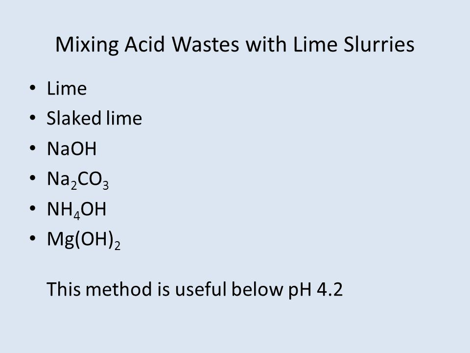 Mixing Acid Wastes with Lime Slurries Lime Slaked lime NaOH Na 2 CO 3 NH 4 OH Mg(OH) 2 This method is useful below pH 4.2