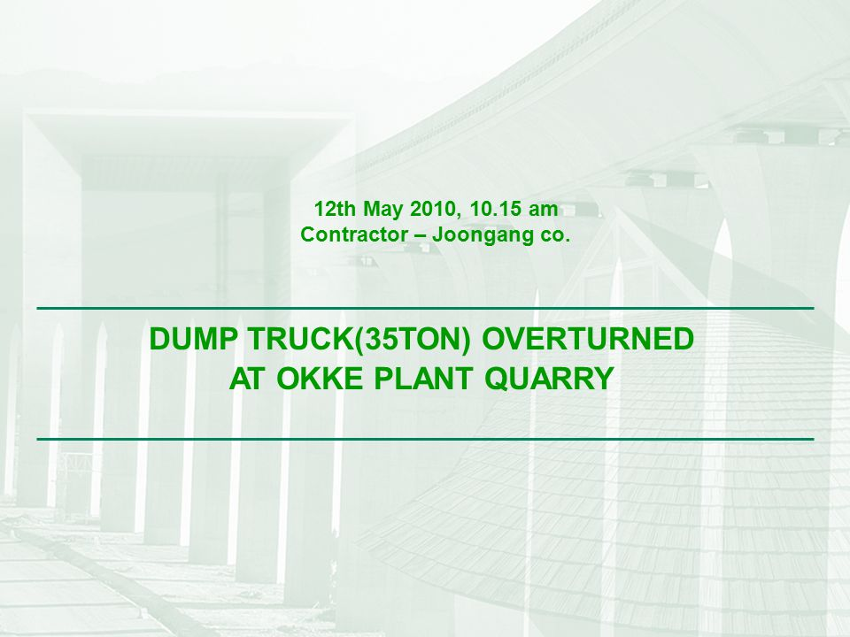 Dump truck overturned at Okke plant quarry 1 DUMP TRUCK(35TON) OVERTURNED AT OKKE PLANT QUARRY 12th May 2010, 10.15 am Contractor – Joongang co.
