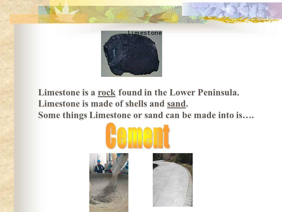 Limestone is a rock found in the Lower Peninsula. Limestone is made of shells and sand.