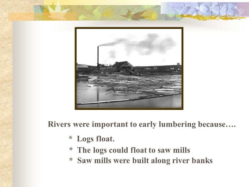 Rivers were important to early lumbering because….