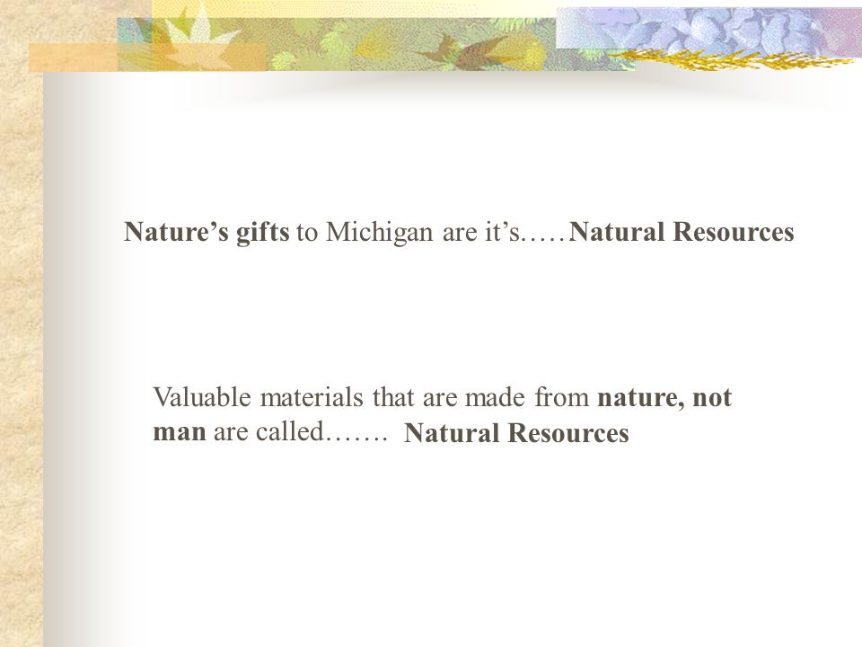 Nature's gifts to Michigan are it's……Natural Resources Valuable materials that are made from nature, not man are called…….