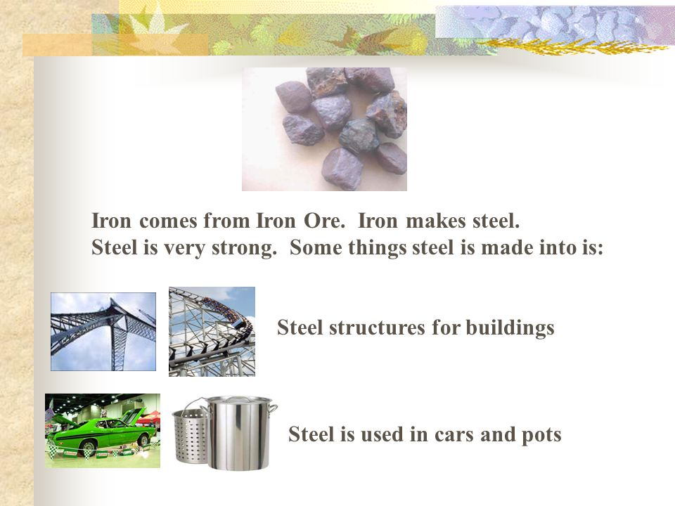 Iron comes from Iron Ore. Iron makes steel. Steel is very strong.