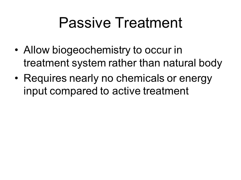 Passive Treatment Allow biogeochemistry to occur in treatment system rather than natural body Requires nearly no chemicals or energy input compared to active treatment