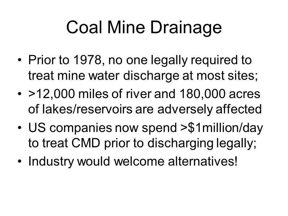 Acid Mine Drainage Caused by a complex system of geochemical and microbial reactions Water contacts pyrite in coal, culm, refuse, or overburden Produces acidic discharge rich in metals; when pH increases these precipitate as –Ferric hydroxide-stains the bottom orange; may coat rocks and substrate,choking out benthic organisms –Manganous oxide-stains rocks and detritus black –Aluminum oxide-stains white