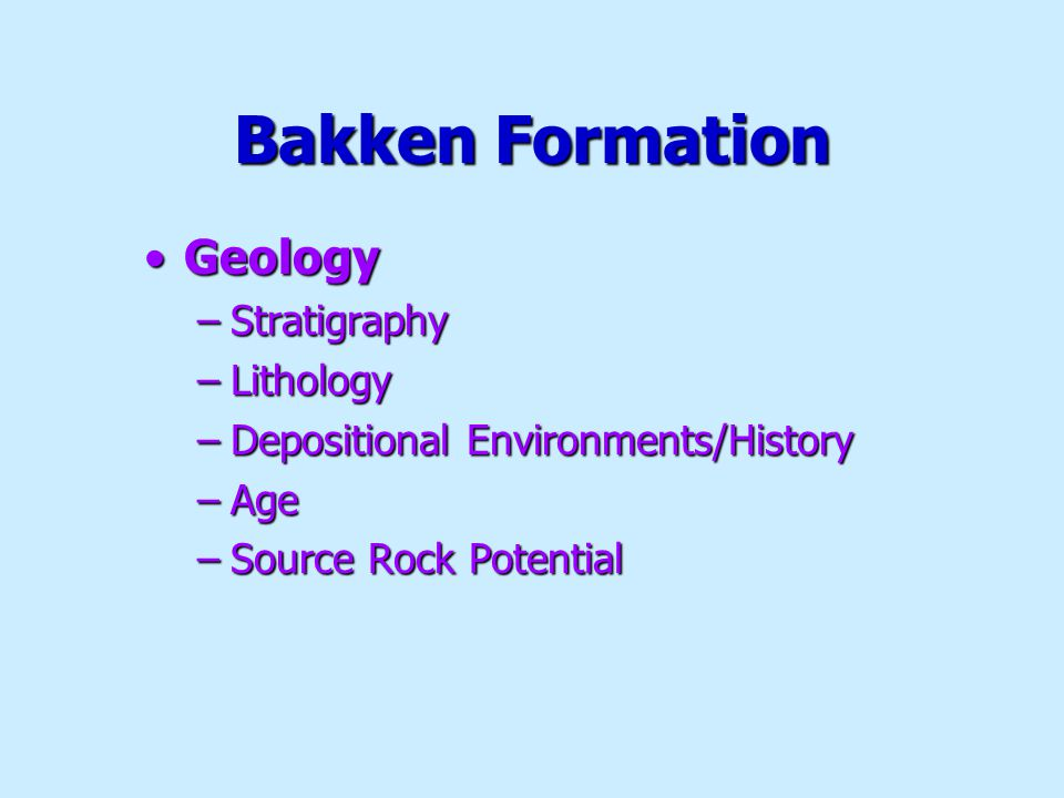 Bakken Formation GeologyGeology –Stratigraphy –Lithology –Depositional Environments/History –Age –Source Rock Potential