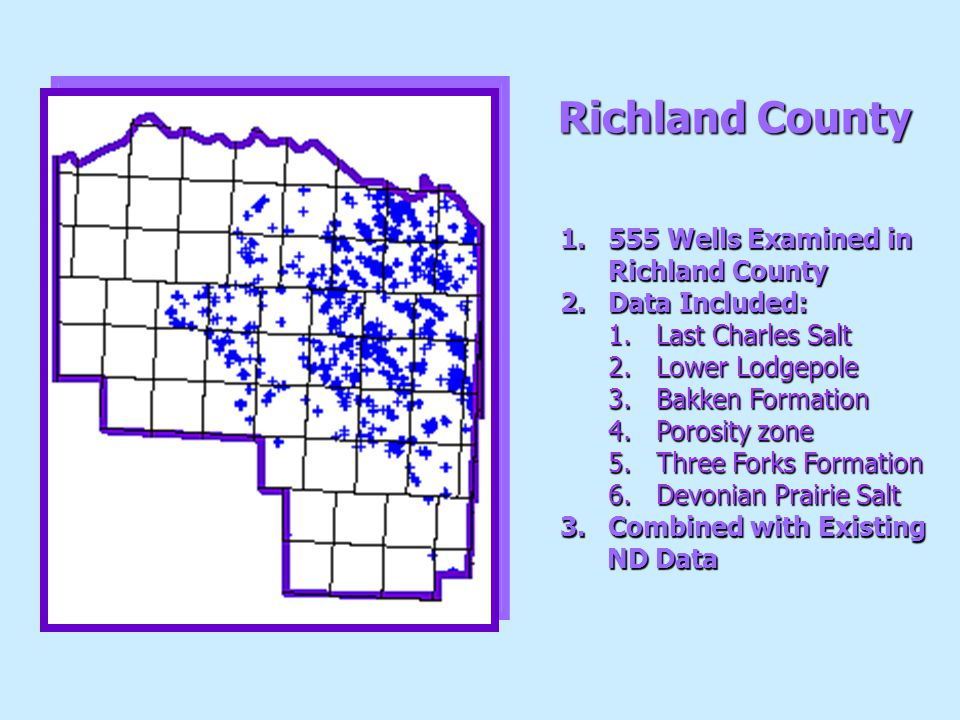 Richland County 1.555 Wells Examined in Richland County 2.Data Included: 1.Last Charles Salt 2.Lower Lodgepole 3.Bakken Formation 4.Porosity zone 5.Three Forks Formation 6.Devonian Prairie Salt 3.Combined with Existing ND Data ND Data